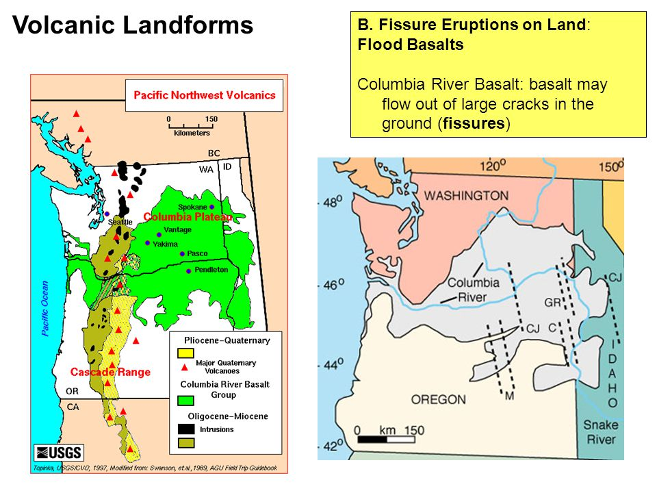 B. Fissure Eruptions on Land: Flood Basalts Columbia River Basalt: basalt may flow out of large cracks in the ground (fissures) Volcanic Landforms
