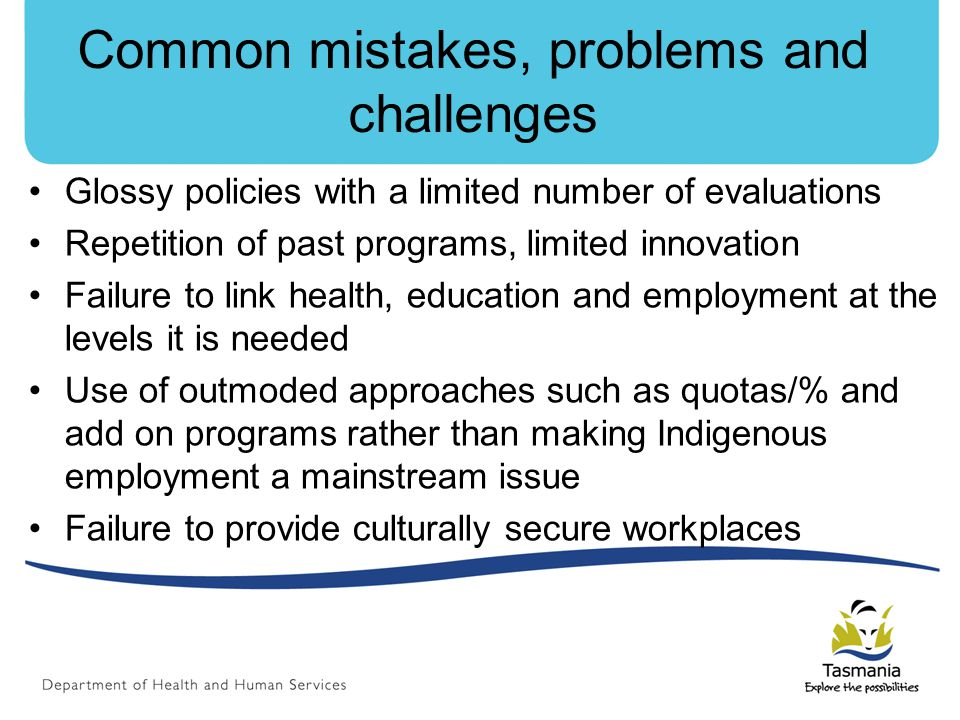 Common mistakes, problems and challenges Glossy policies with a limited number of evaluations Repetition of past programs, limited innovation Failure to link health, education and employment at the levels it is needed Use of outmoded approaches such as quotas/% and add on programs rather than making Indigenous employment a mainstream issue Failure to provide culturally secure workplaces