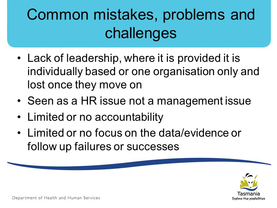 Common mistakes, problems and challenges Lack of leadership, where it is provided it is individually based or one organisation only and lost once they move on Seen as a HR issue not a management issue Limited or no accountability Limited or no focus on the data/evidence or follow up failures or successes