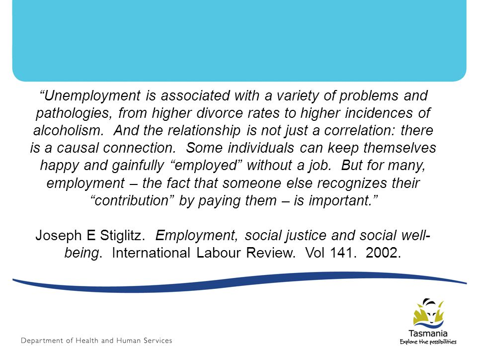 Unemployment is associated with a variety of problems and pathologies, from higher divorce rates to higher incidences of alcoholism.