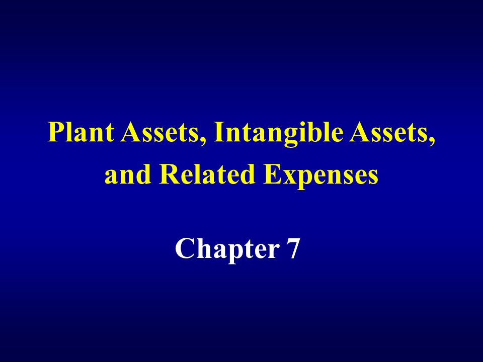 Plant Assets, Intangible Assets, and Related Expenses Chapter 7