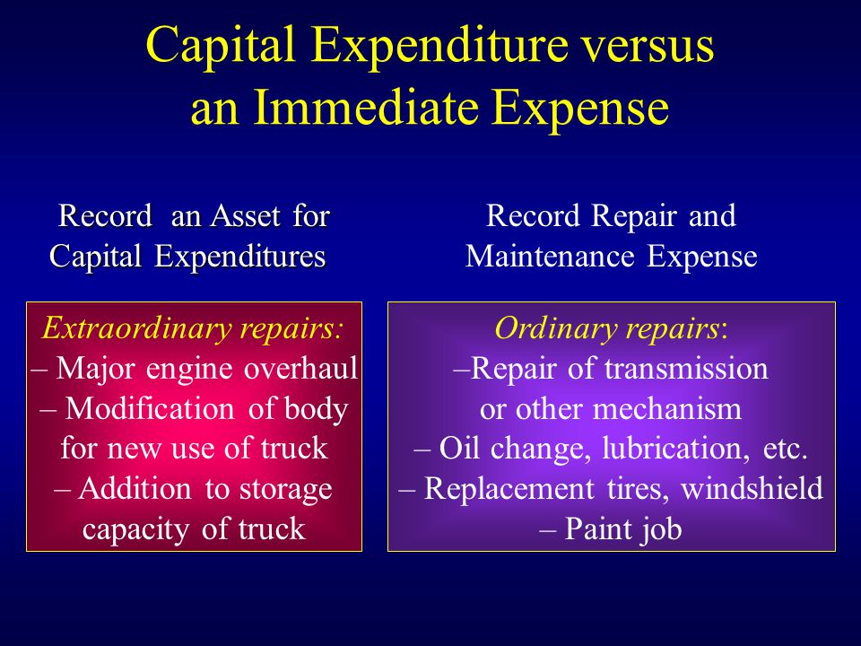 Record an Asset for Capital Expenditures Extraordinary repairs: – Major engine overhaul – Modification of body for new use of truck – Addition to storage capacity of truck Record Repair and Maintenance Expense Ordinary repairs: –Repair of transmission or other mechanism – Oil change, lubrication, etc.