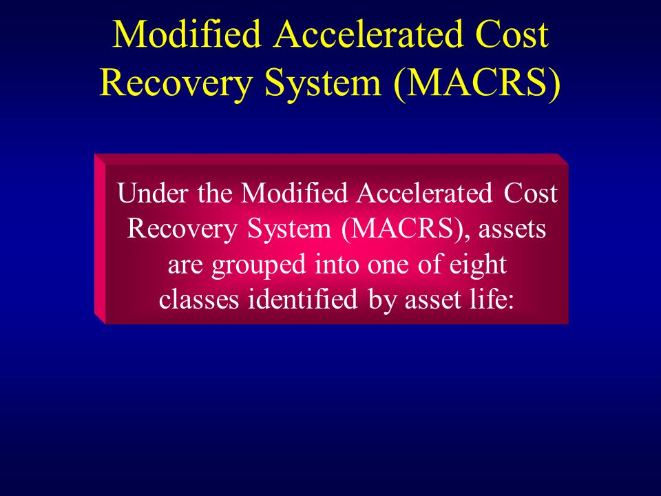 Modified Accelerated Cost Recovery System (MACRS) Under the Modified Accelerated Cost Recovery System (MACRS), assets are grouped into one of eight classes identified by asset life: