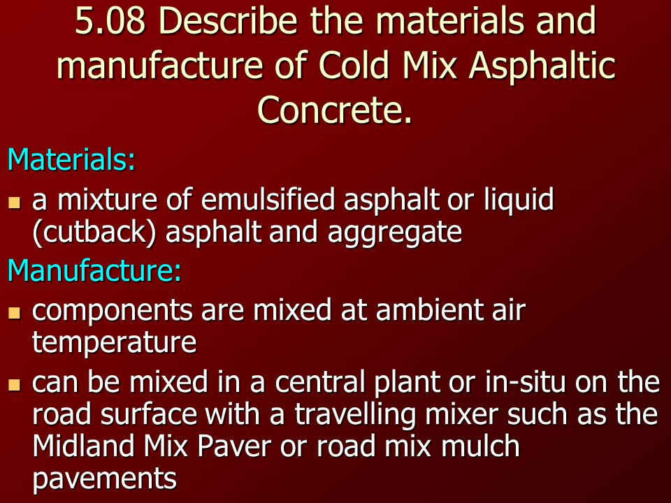 5.08 Describe the materials and manufacture of Cold Mix Asphaltic Concrete.