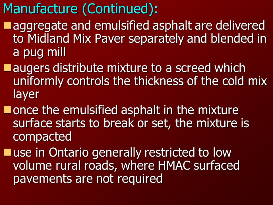 Manufacture (Continued): aggregate and emulsified asphalt are delivered to Midland Mix Paver separately and blended in a pug mill aggregate and emulsified asphalt are delivered to Midland Mix Paver separately and blended in a pug mill augers distribute mixture to a screed which uniformly controls the thickness of the cold mix layer augers distribute mixture to a screed which uniformly controls the thickness of the cold mix layer once the emulsified asphalt in the mixture surface starts to break or set, the mixture is compacted once the emulsified asphalt in the mixture surface starts to break or set, the mixture is compacted use in Ontario generally restricted to low volume rural roads, where HMAC surfaced pavements are not required use in Ontario generally restricted to low volume rural roads, where HMAC surfaced pavements are not required