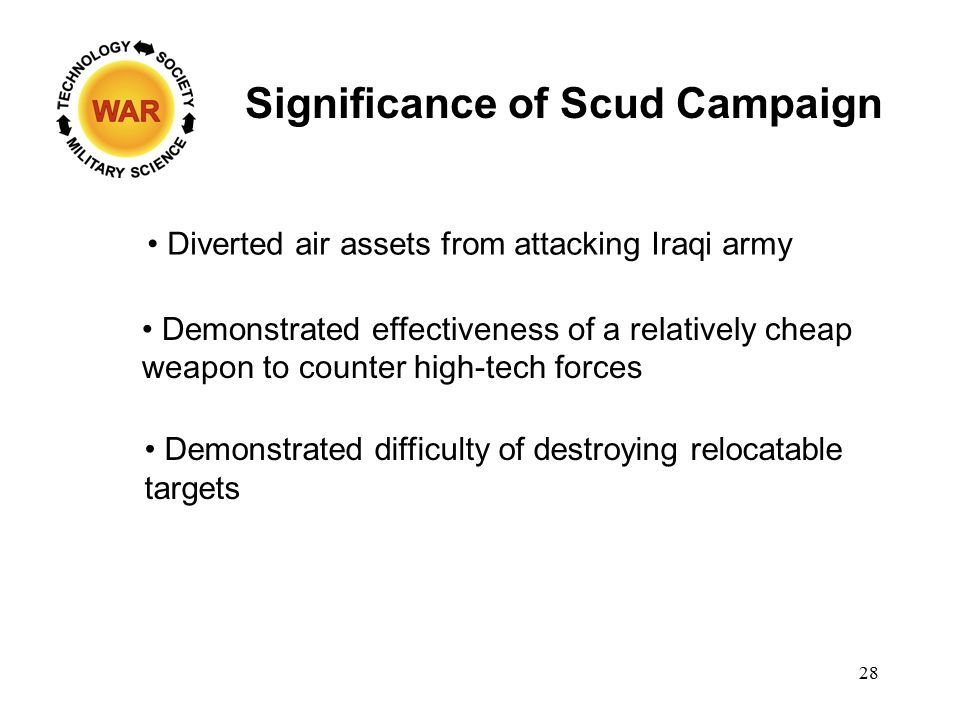 Significance of Scud Campaign Diverted air assets from attacking Iraqi army Demonstrated effectiveness of a relatively cheap weapon to counter high-tech forces Demonstrated difficulty of destroying relocatable targets 28