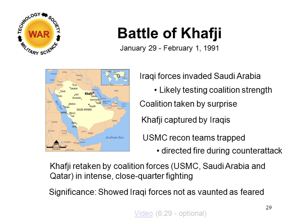 Battle of Khafji January 29 - February 1, 1991 Iraqi forces invaded Saudi Arabia Likely testing coalition strength Coalition taken by surprise Khafji captured by Iraqis USMC recon teams trapped directed fire during counterattack Khafji retaken by coalition forces (USMC, Saudi Arabia and Qatar) in intense, close-quarter fighting Significance: Showed Iraqi forces not as vaunted as feared 29 VideoVideo (6:29 - optional)