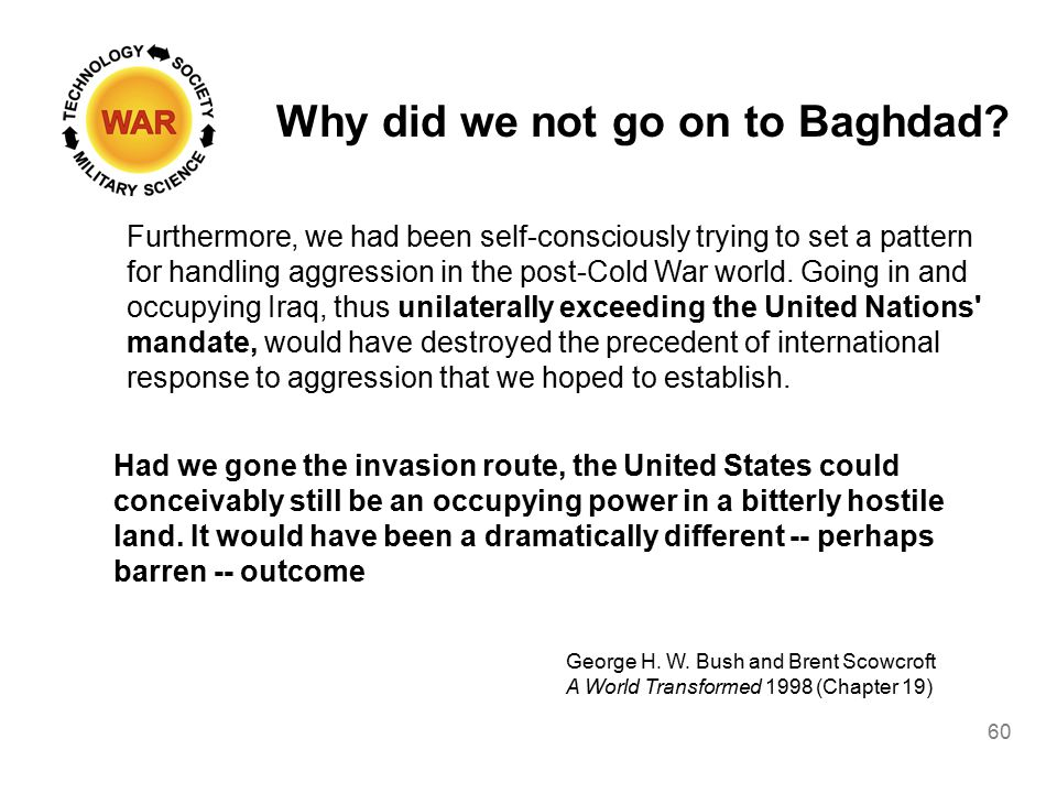 Why did we not go on to Baghdad? 60 Furthermore, we had been self-consciously trying to set a pattern for handling aggression in the post-Cold War wor