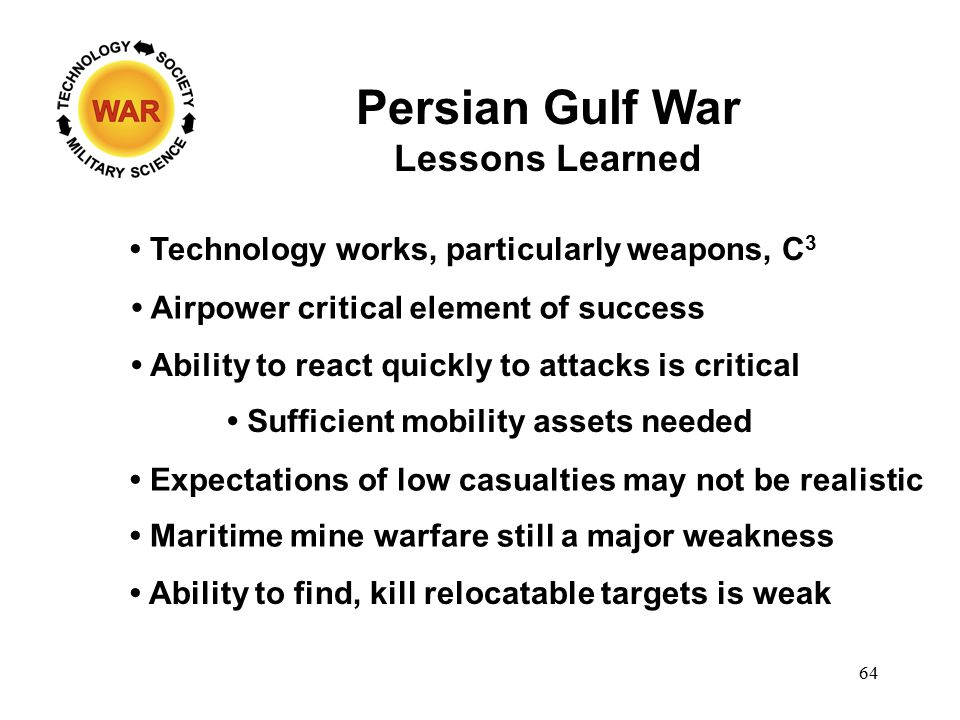Persian Gulf War Lessons Learned Technology works, particularly weapons, C 3 Ability to react quickly to attacks is critical Airpower critical element of success Sufficient mobility assets needed Expectations of low casualties may not be realistic Maritime mine warfare still a major weakness Ability to find, kill relocatable targets is weak 64