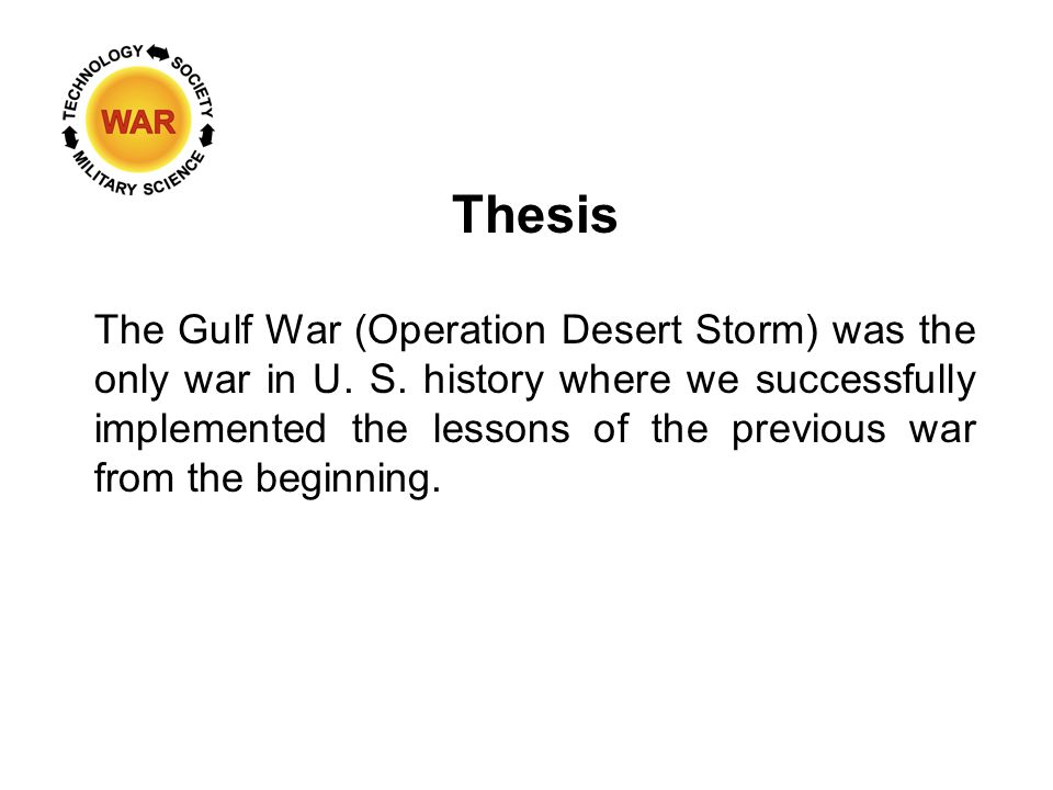 Thesis The Gulf War (Operation Desert Storm) was the only war in U. S. history where we successfully implemented the lessons of the previous war from