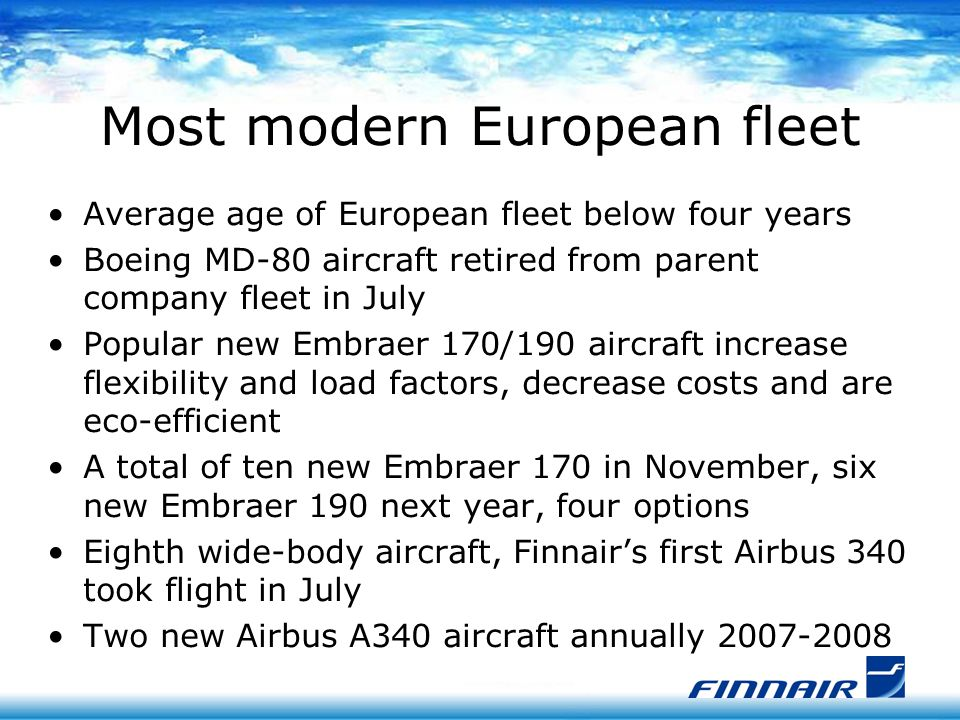Most modern European fleet Average age of European fleet below four years Boeing MD-80 aircraft retired from parent company fleet in July Popular new Embraer 170/190 aircraft increase flexibility and load factors, decrease costs and are eco-efficient A total of ten new Embraer 170 in November, six new Embraer 190 next year, four options Eighth wide-body aircraft, Finnair's first Airbus 340 took flight in July Two new Airbus A340 aircraft annually 2007-2008