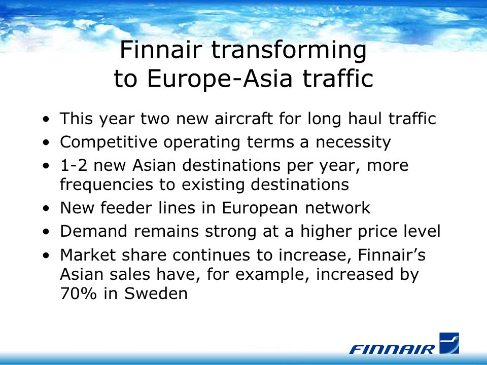 Finnair transforming to Europe-Asia traffic This year two new aircraft for long haul traffic Competitive operating terms a necessity 1-2 new Asian destinations per year, more frequencies to existing destinations New feeder lines in European network Demand remains strong at a higher price level Market share continues to increase, Finnair's Asian sales have, for example, increased by 70% in Sweden