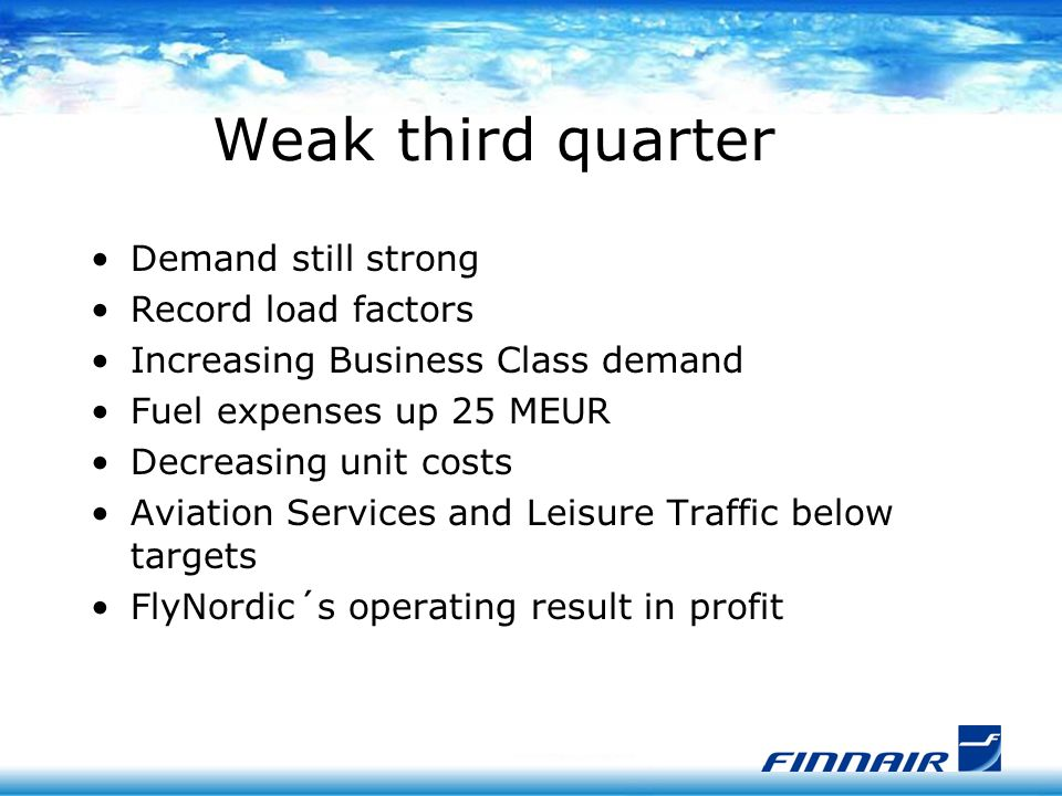 Weak third quarter Demand still strong Record load factors Increasing Business Class demand Fuel expenses up 25 MEUR Decreasing unit costs Aviation Services and Leisure Traffic below targets FlyNordic´s operating result in profit