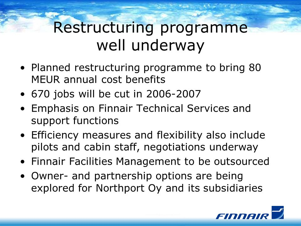 Restructuring programme well underway Planned restructuring programme to bring 80 MEUR annual cost benefits 670 jobs will be cut in 2006-2007 Emphasis on Finnair Technical Services and support functions Efficiency measures and flexibility also include pilots and cabin staff, negotiations underway Finnair Facilities Management to be outsourced Owner- and partnership options are being explored for Northport Oy and its subsidiaries