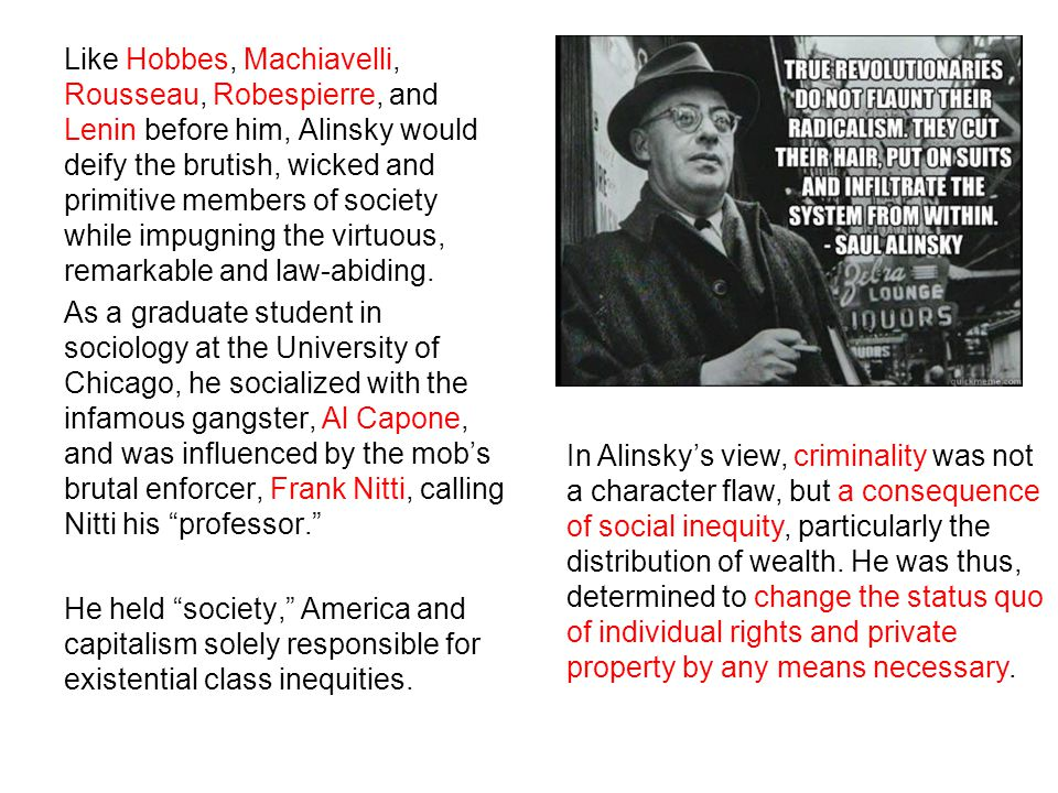 Like Hobbes, Machiavelli, Rousseau, Robespierre, and Lenin before him, Alinsky would deify the brutish, wicked and primitive members of society while