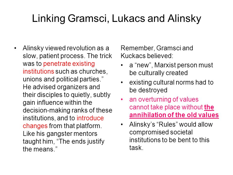 Linking Gramsci, Lukacs and Alinsky Alinsky viewed revolution as a slow, patient process. The trick was to penetrate existing institutions such as chu