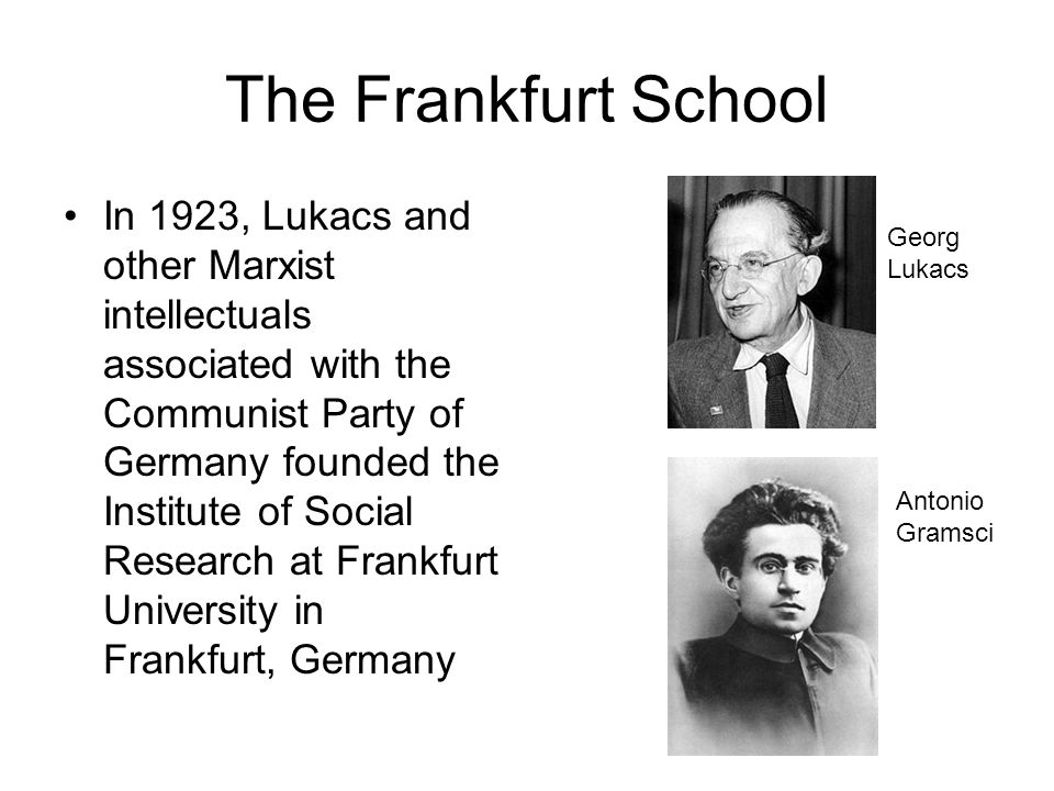 The Frankfurt School In 1923, Lukacs and other Marxist intellectuals associated with the Communist Party of Germany founded the Institute of Social Re