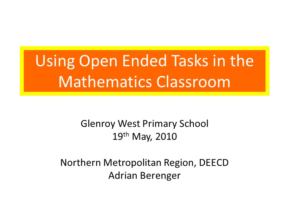 Using Open Ended Tasks in the Mathematics Classroom Glenroy West Primary School 19 th May, 2010 Northern Metropolitan Region, DEECD Adrian Berenger