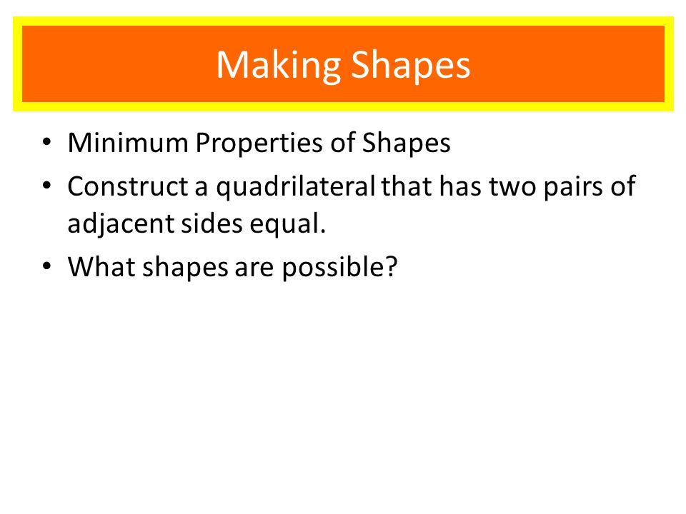 Making Shapes Minimum Properties of Shapes Construct a quadrilateral that has two pairs of adjacent sides equal.