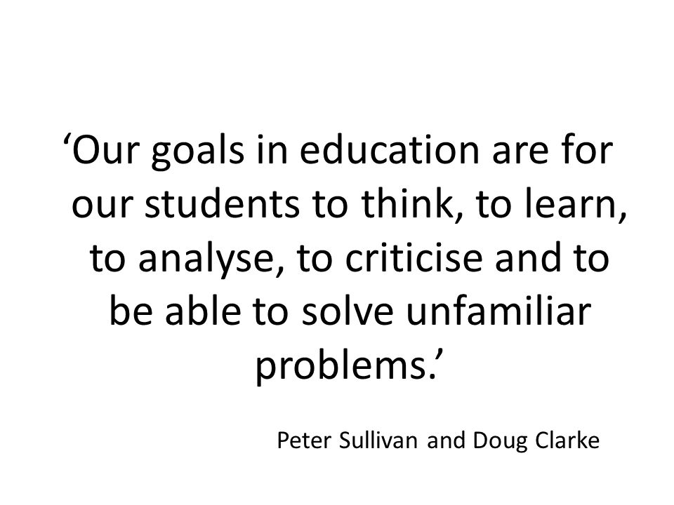 'Our goals in education are for our students to think, to learn, to analyse, to criticise and to be able to solve unfamiliar problems.' Peter Sullivan and Doug Clarke