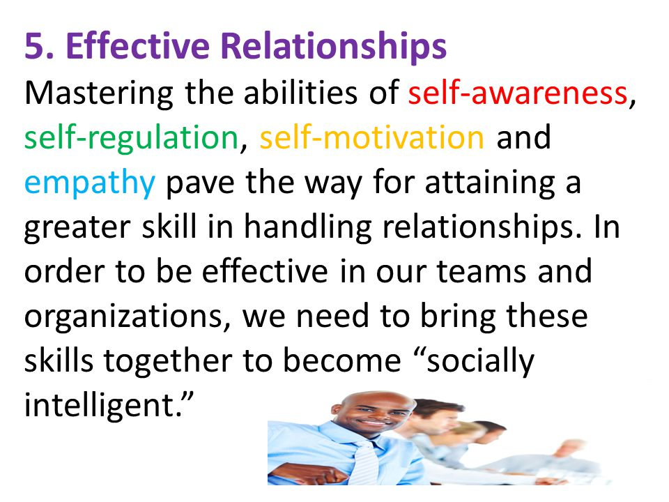 5. Effective Relationships Mastering the abilities of self-awareness, self-regulation, self-motivation and empathy pave the way for attaining a greate