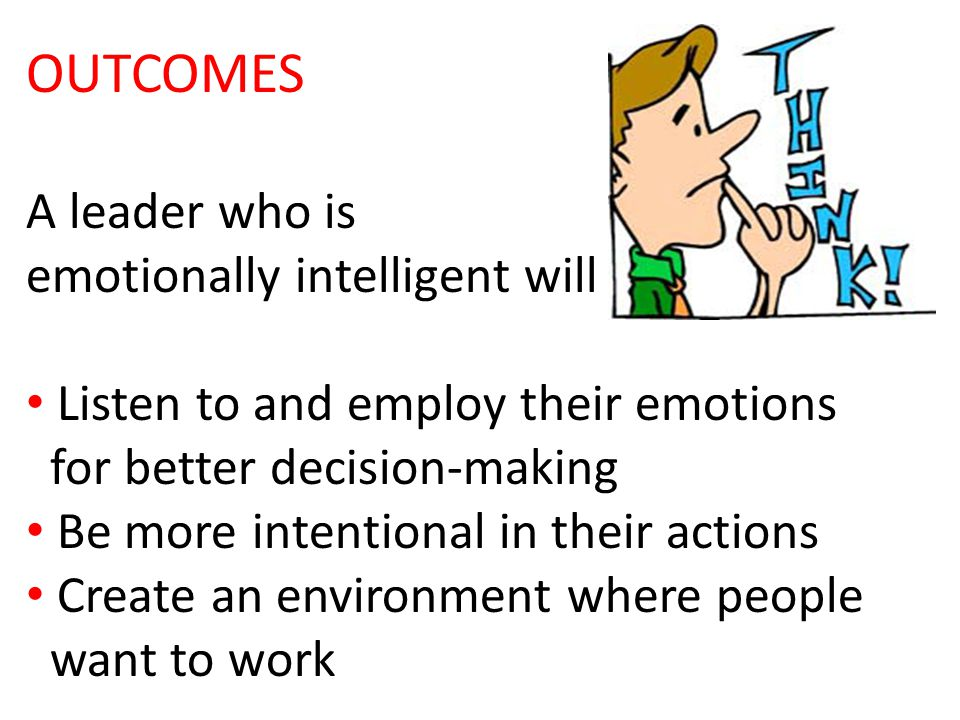OUTCOMES A leader who is emotionally intelligent will Listen to and employ their emotions for better decision-making Be more intentional in their actions Create an environment where people want to work