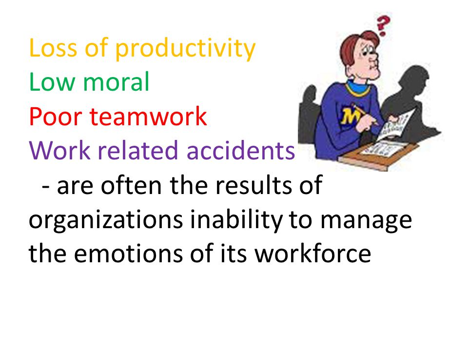 Loss of productivity Low moral Poor teamwork Work related accidents - are often the results of organizations inability to manage the emotions of its workforce