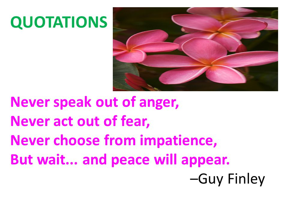 QUOTATIONS Never speak out of anger, Never act out of fear, Never choose from impatience, But wait...