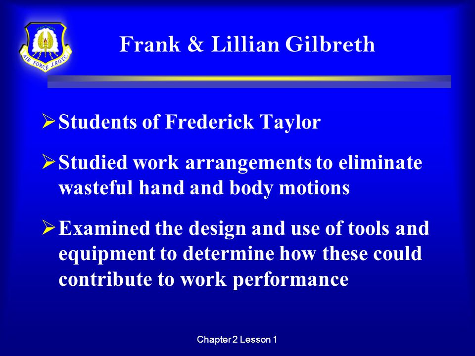 Chapter 2 Lesson 1 Frank & Lillian Gilbreth  Students of Frederick Taylor  Studied work arrangements to eliminate wasteful hand and body motions  E