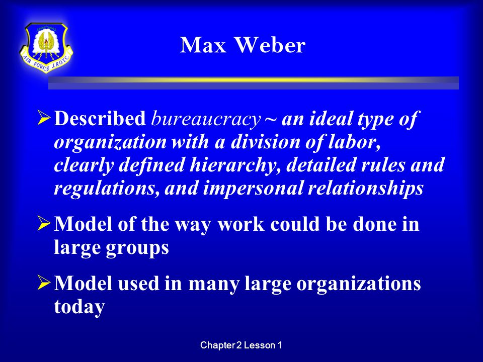 Chapter 2 Lesson 1 Max Weber  Described bureaucracy ~ an ideal type of organization with a division of labor, clearly defined hierarchy, detailed rul