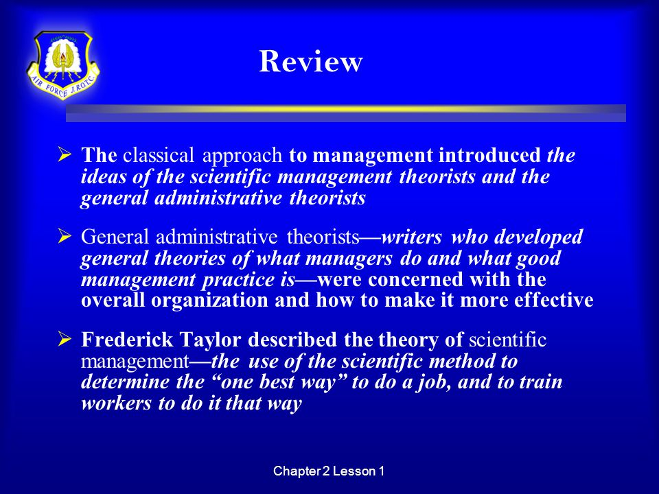 Chapter 2 Lesson 1 Review  The classical approach to management introduced the ideas of the scientific management theorists and the general administr