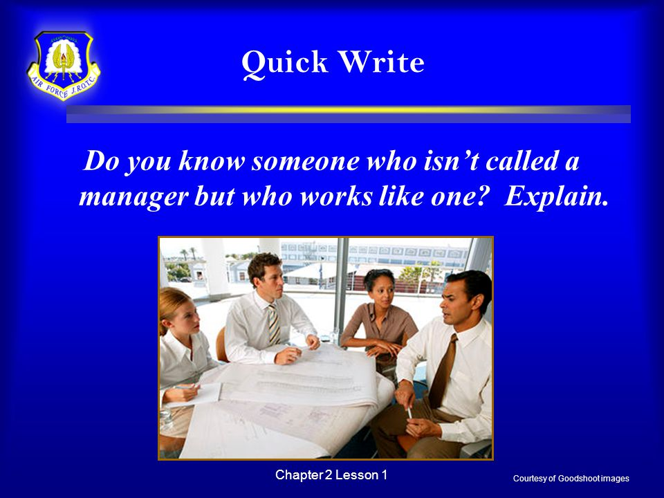 Chapter 2 Lesson 1 Quick Write Do you know someone who isn't called a manager but who works like one? Explain. Courtesy of Goodshoot images