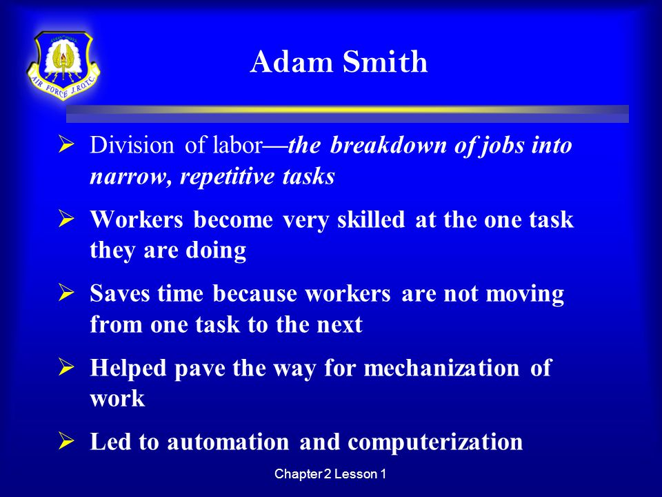 Chapter 2 Lesson 1 Adam Smith  Division of labor—the breakdown of jobs into narrow, repetitive tasks  Workers become very skilled at the one task th