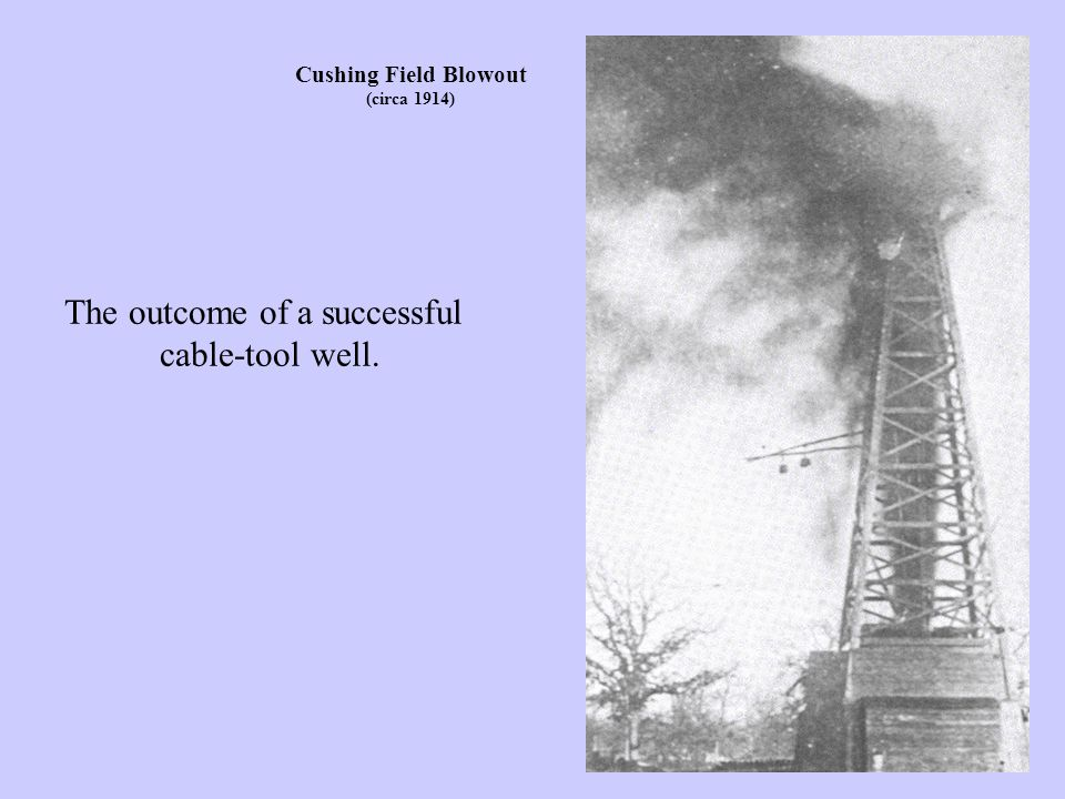 Cushing Field Blowout (circa 1914) The outcome of a successful cable-tool well.
