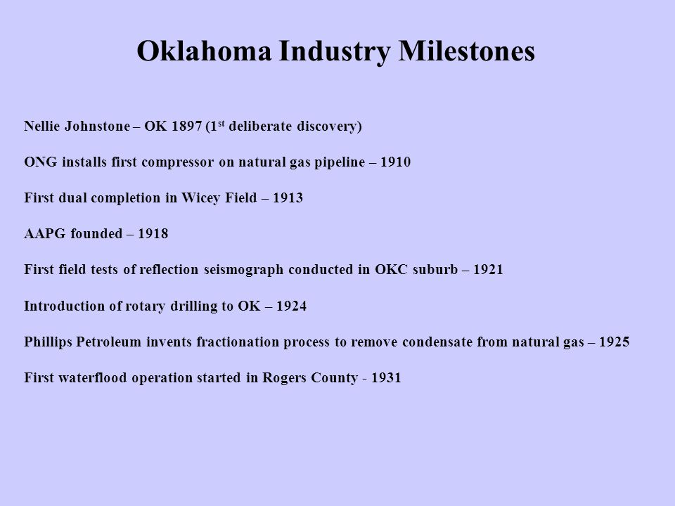 Oklahoma Industry Milestones Nellie Johnstone – OK 1897 (1 st deliberate discovery) ONG installs first compressor on natural gas pipeline – 1910 First dual completion in Wicey Field – 1913 AAPG founded – 1918 First field tests of reflection seismograph conducted in OKC suburb – 1921 Introduction of rotary drilling to OK – 1924 Phillips Petroleum invents fractionation process to remove condensate from natural gas – 1925 First waterflood operation started in Rogers County - 1931