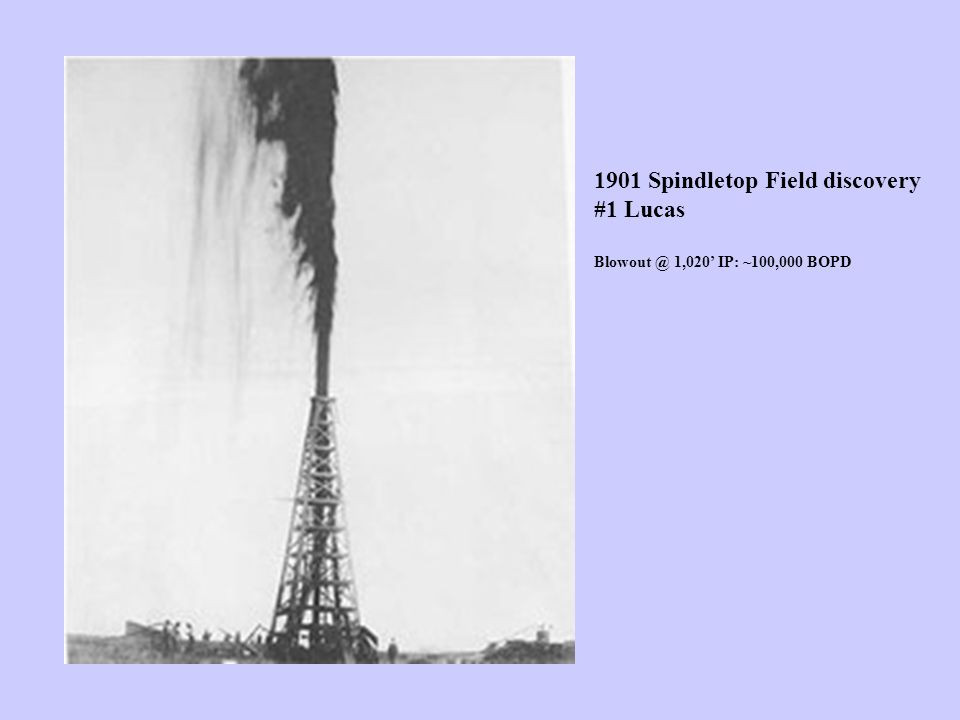 1901 Spindletop Field discovery #1 Lucas Blowout @ 1,020' IP: ~100,000 BOPD