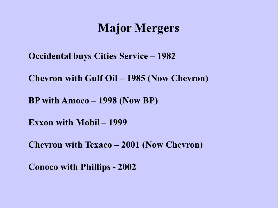 Major Mergers Occidental buys Cities Service – 1982 Chevron with Gulf Oil – 1985 (Now Chevron) BP with Amoco – 1998 (Now BP) Exxon with Mobil – 1999 Chevron with Texaco – 2001 (Now Chevron) Conoco with Phillips - 2002