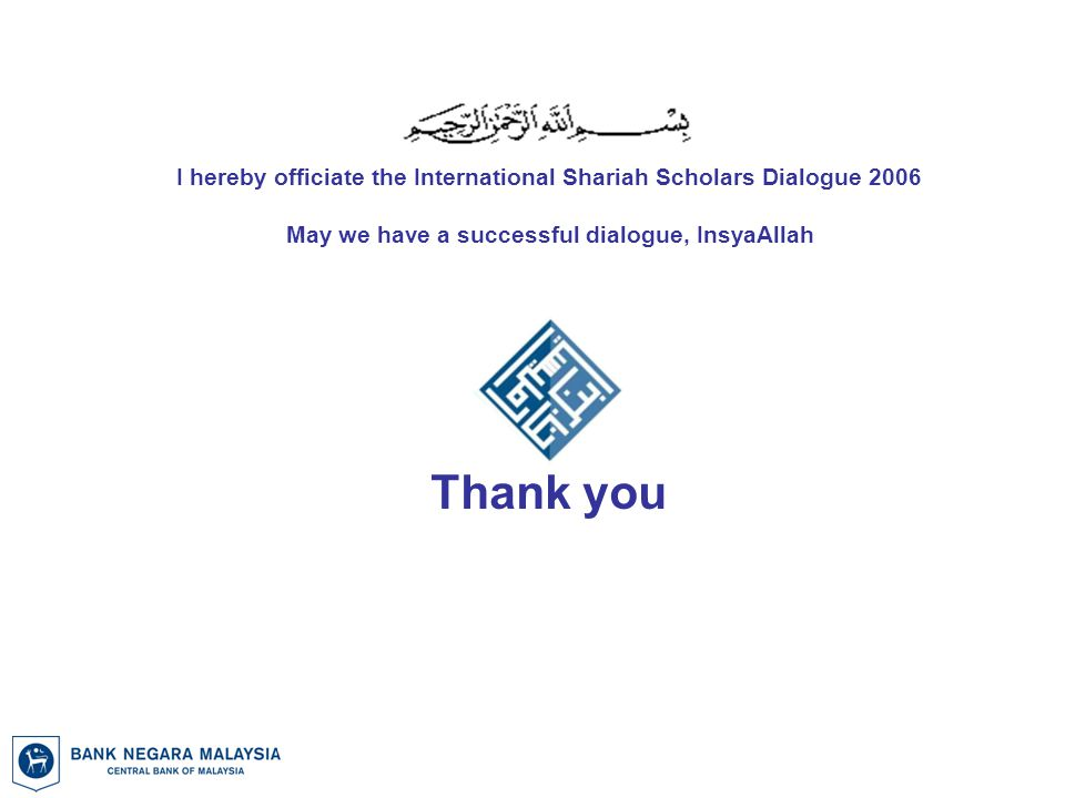 Thank you May we have a successful dialogue, InsyaAllah I hereby officiate the International Shariah Scholars Dialogue 2006