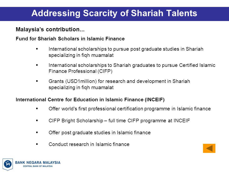Fund for Shariah Scholars in Islamic Finance  International scholarships to pursue post graduate studies in Shariah specializing in fiqh muamalat  International scholarships to Shariah graduates to pursue Certified Islamic Finance Professional (CIFP)  Grants (USD1million) for research and development in Shariah specializing in fiqh muamalat International Centre for Education in Islamic Finance (INCEIF)  Offer world s first professional certification programme in Islamic finance  CIFP Bright Scholarship – full time CIFP programme at INCEIF  Offer post graduate studies in Islamic finance  Conduct research in Islamic finance Addressing Scarcity of Shariah Talents Malaysia's contribution...