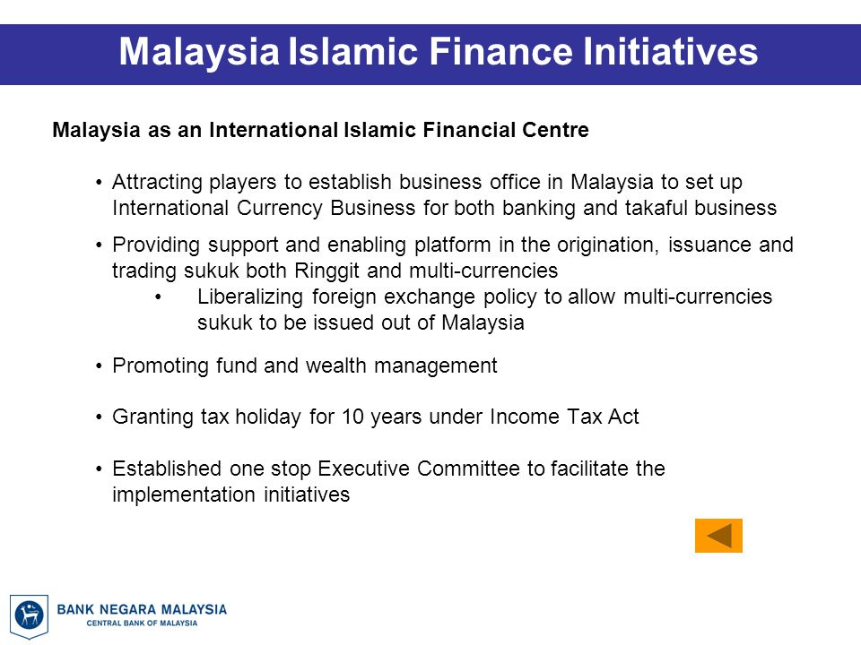 Malaysia Islamic Finance Initiatives Malaysia as an International Islamic Financial Centre Attracting players to establish business office in Malaysia to set up International Currency Business for both banking and takaful business Providing support and enabling platform in the origination, issuance and trading sukuk both Ringgit and multi-currencies Liberalizing foreign exchange policy to allow multi-currencies sukuk to be issued out of Malaysia Promoting fund and wealth management Granting tax holiday for 10 years under Income Tax Act Established one stop Executive Committee to facilitate the implementation initiatives
