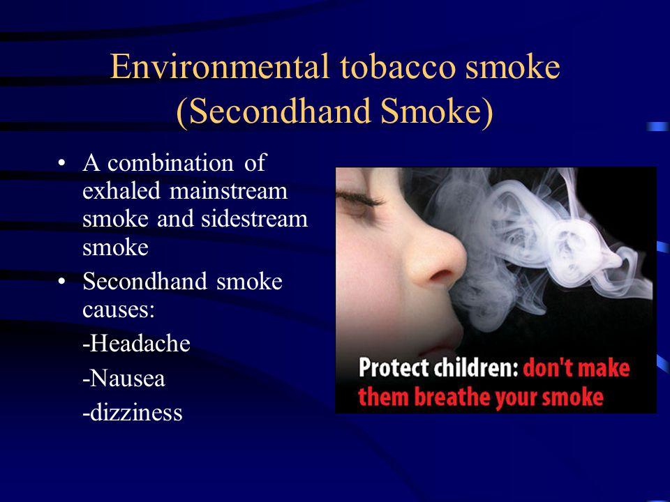 Environmental tobacco smoke (Secondhand Smoke) A combination of exhaled mainstream smoke and sidestream smoke Secondhand smoke causes: -Headache -Naus