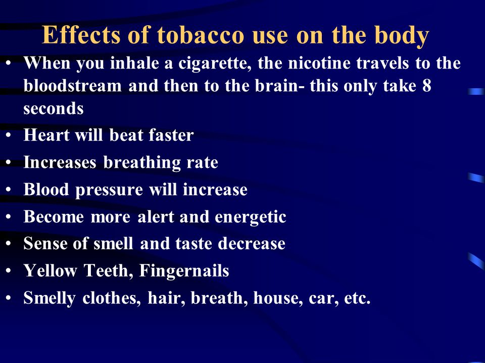 Effects of tobacco use on the body When you inhale a cigarette, the nicotine travels to the bloodstream and then to the brain- this only take 8 second