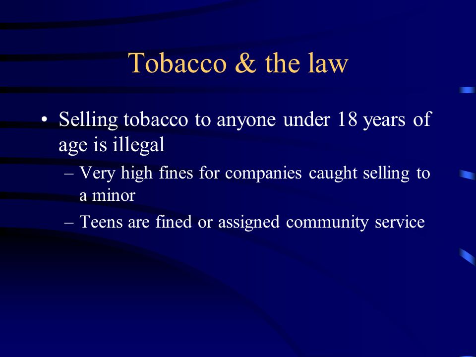Tobacco & the law Selling tobacco to anyone under 18 years of age is illegal –Very high fines for companies caught selling to a minor –Teens are fined