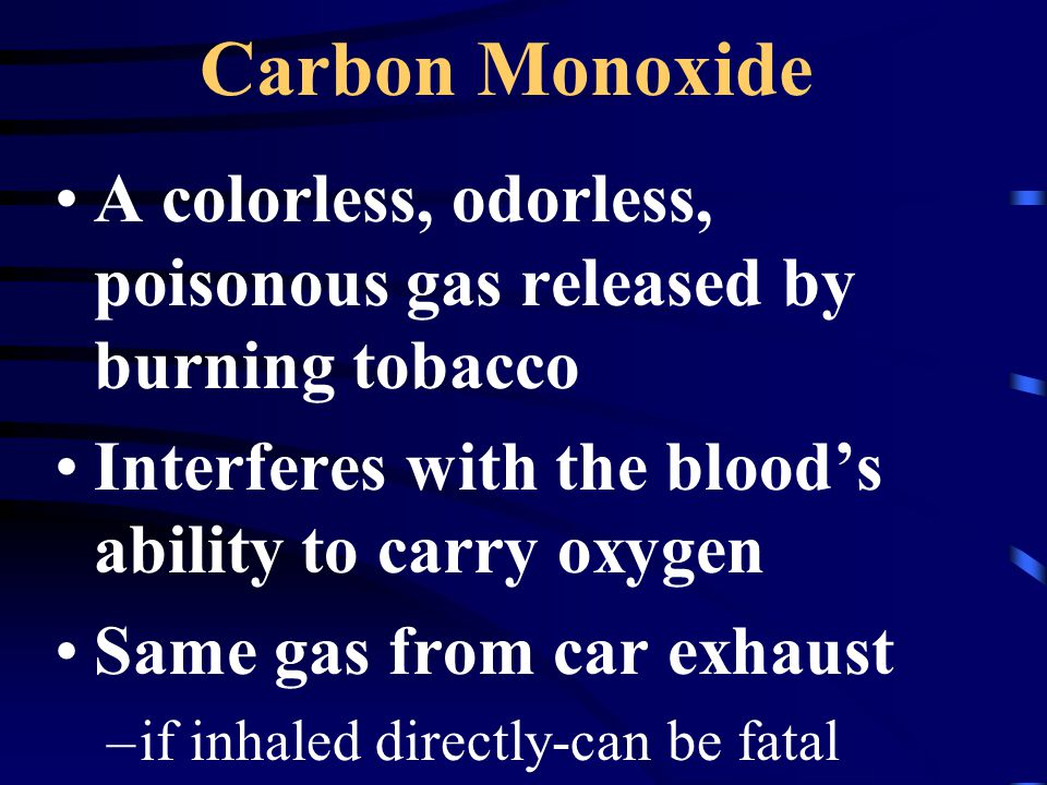 Carbon Monoxide A colorless, odorless, poisonous gas released by burning tobacco Interferes with the blood's ability to carry oxygen Same gas from car