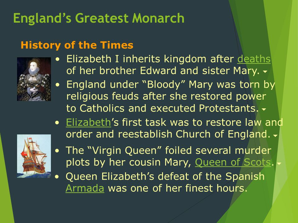 The Virgin Queen foiled several murder plots by her cousin Mary, Queen of Scots.Queen of Scots Elizabeth's first task was to restore law and order and reestablish Church of England.Elizabeth History of the Times England under Bloody Mary was torn by religious feuds after she restored power to Catholics and executed Protestants.