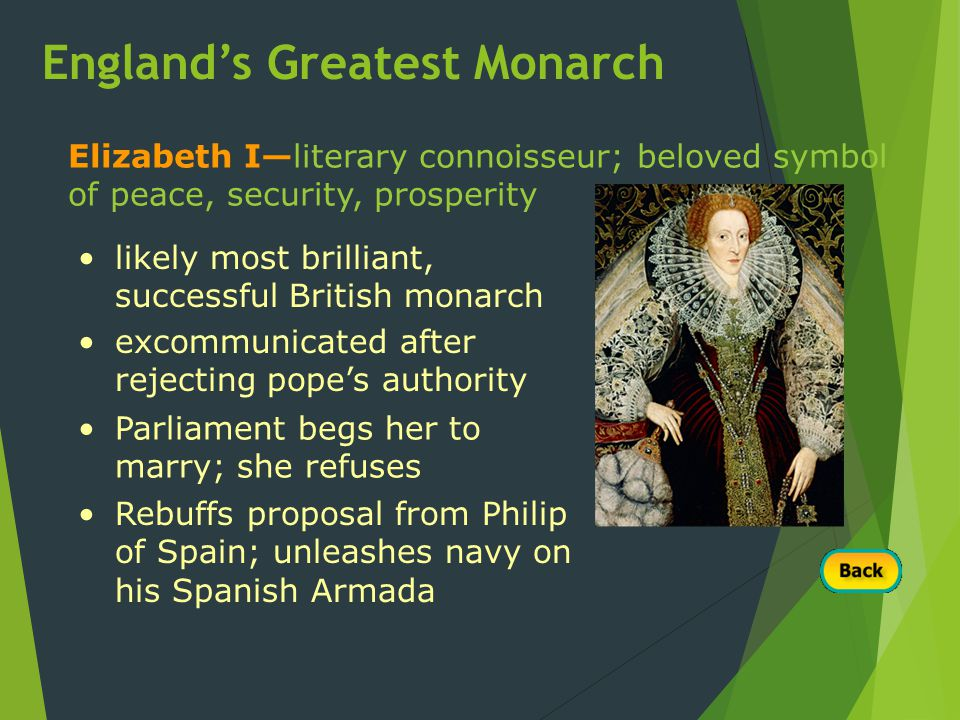 Elizabeth I—literary connoisseur; beloved symbol of peace, security, prosperity likely most brilliant, successful British monarch excommunicated after rejecting pope's authority Parliament begs her to marry; she refuses Rebuffs proposal from Philip of Spain; unleashes navy on his Spanish Armada England's Greatest Monarch