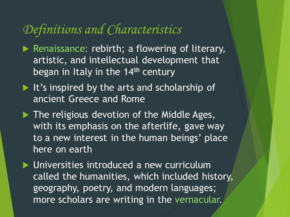 Definitions and Characteristics  Renaissance: rebirth; a flowering of literary, artistic, and intellectual development that began in Italy in the 14 th century  It's inspired by the arts and scholarship of ancient Greece and Rome  The religious devotion of the Middle Ages, with its emphasis on the afterlife, gave way to a new interest in the human beings' place here on earth  Universities introduced a new curriculum called the humanities, which included history, geography, poetry, and modern languages; more scholars are writing in the vernacular.
