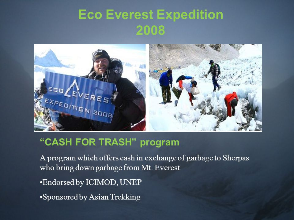 Eco Everest Expedition 2008 CASH FOR TRASH program A program which offers cash in exchange of garbage to Sherpas who bring down garbage from Mt.