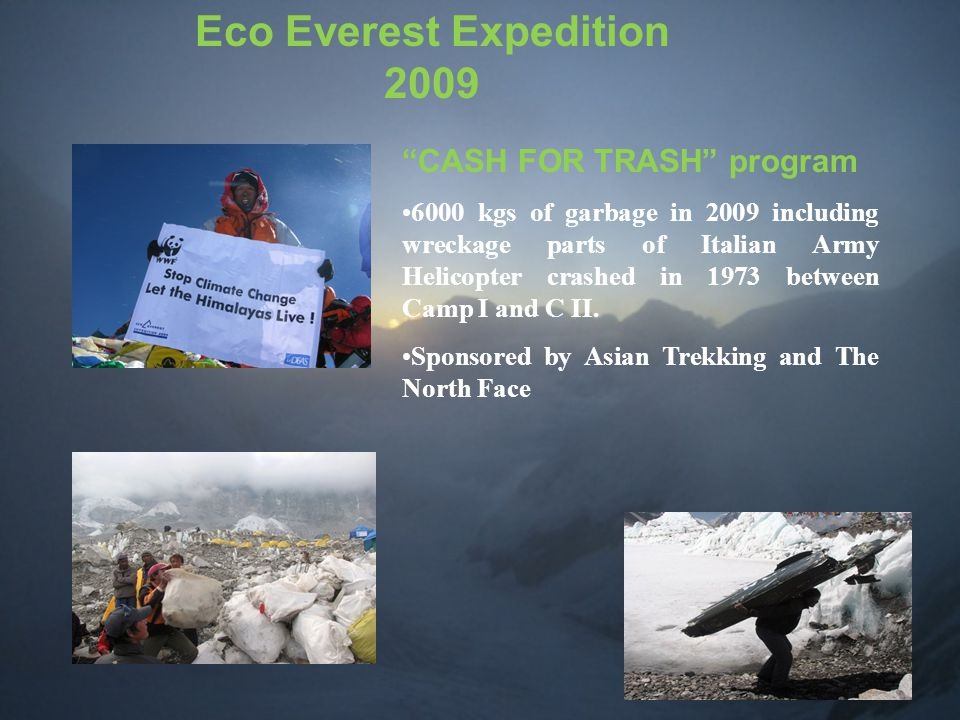 Eco Everest Expedition 2009 CASH FOR TRASH program 6000 kgs of garbage in 2009 including wreckage parts of Italian Army Helicopter crashed in 1973 between Camp I and C II.