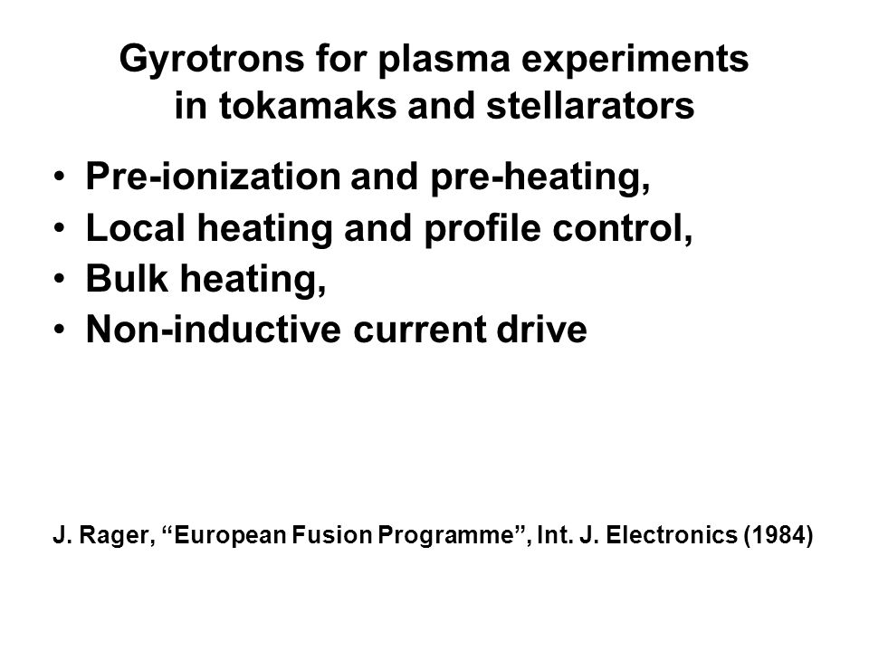 Gyrotrons for plasma experiments in tokamaks and stellarators Pre-ionization and pre-heating, Local heating and profile control, Bulk heating, Non-inductive current drive J.